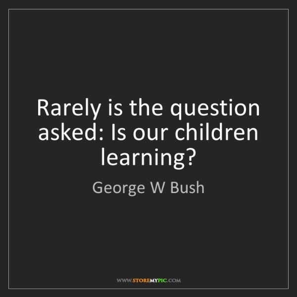 George W Bush: Rarely is the question asked: Is our children learning?
