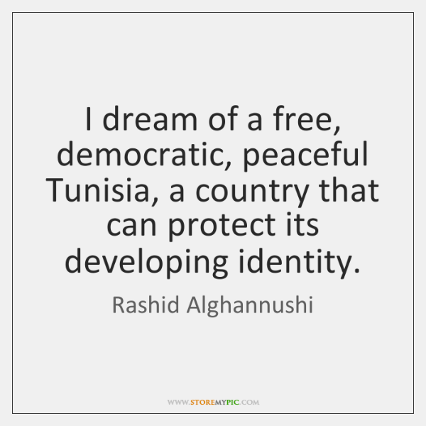 I dream of a free, democratic, peaceful Tunisia, a country that can ...