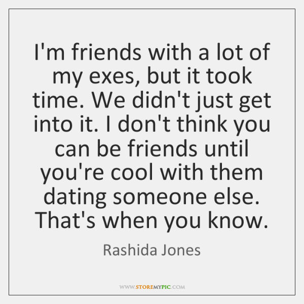 I'm friends with a lot of my exes, but it took time. ...