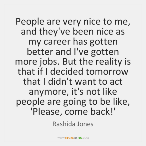 People are very nice to me, and they've been nice as my ...