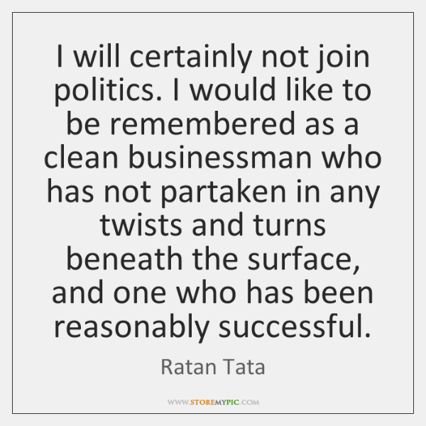 I will certainly not join politics. I would like to be remembered ...