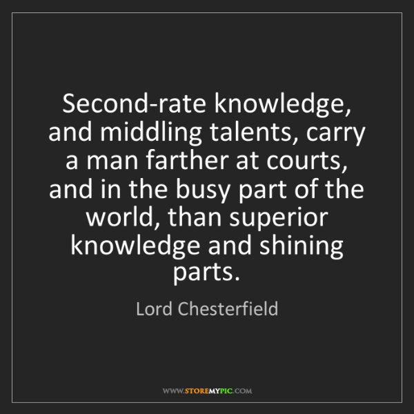 Lord Chesterfield: Second-rate knowledge, and middling talents, carry a...