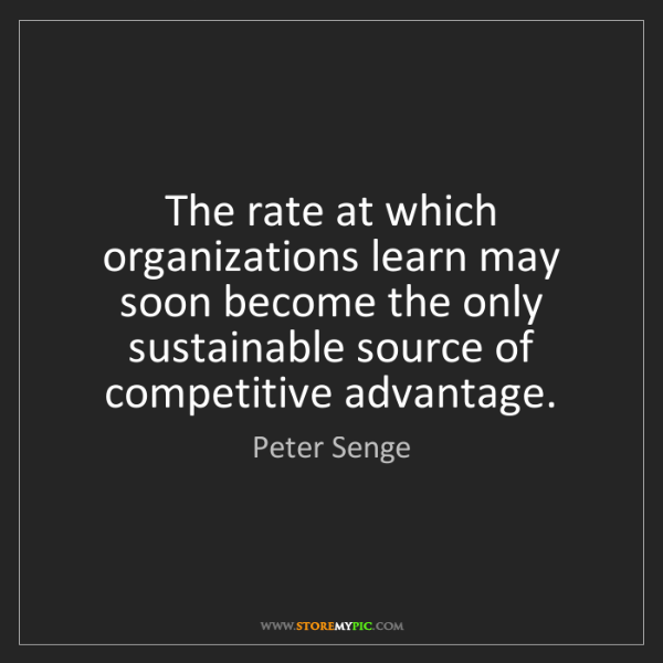 Peter Senge: The rate at which organizations learn may soon become...