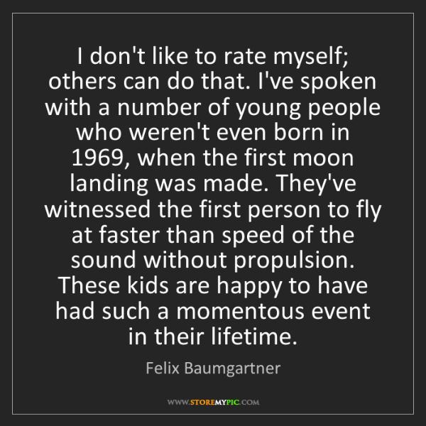 Felix Baumgartner: I don't like to rate myself; others can do that. I've...