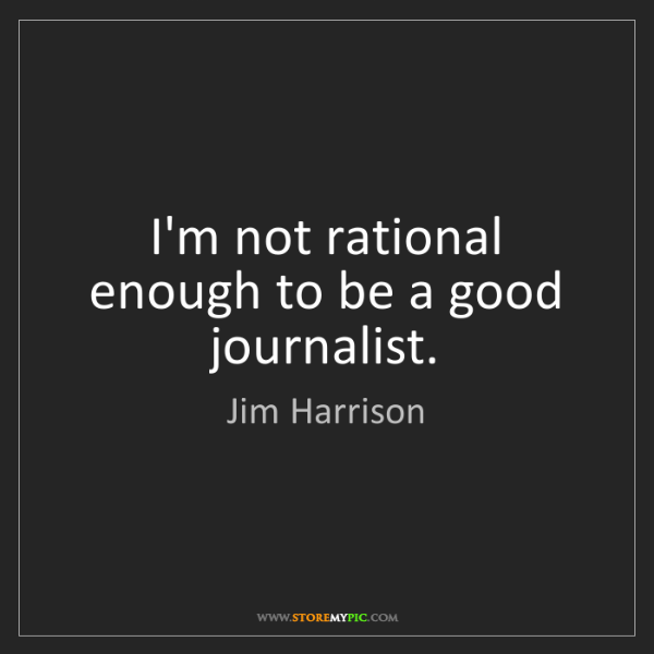 Jim Harrison: I'm not rational enough to be a good journalist.