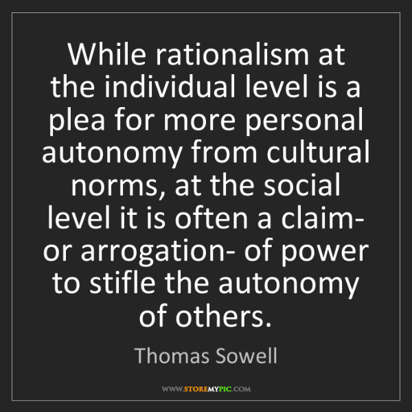 Thomas Sowell: While rationalism at the individual level is a plea for...