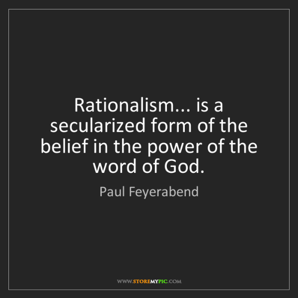 Paul Feyerabend: Rationalism... is a secularized form of the belief in...