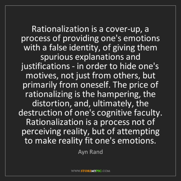 Ayn Rand: Rationalization is a cover-up, a process of providing...