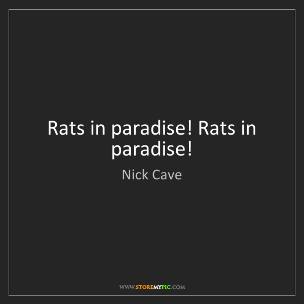 Nick Cave: Rats in paradise! Rats in paradise!
