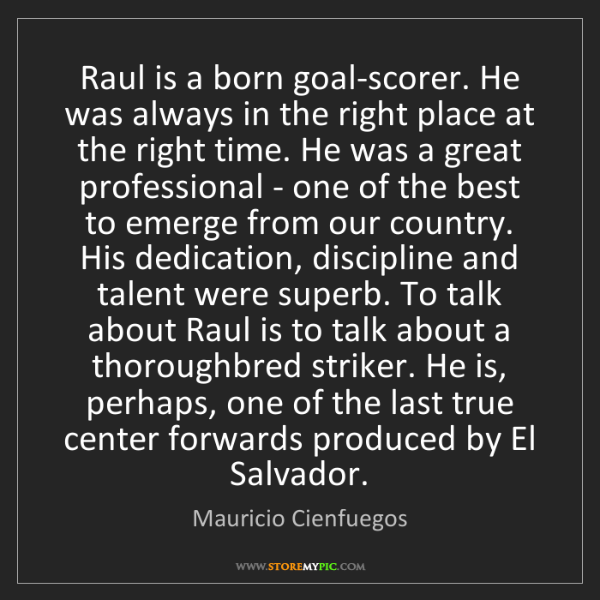 Mauricio Cienfuegos: Raul is a born goal-scorer. He was always in the right...