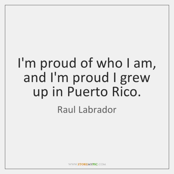 I'm proud of who I am, and I'm proud I grew up ...