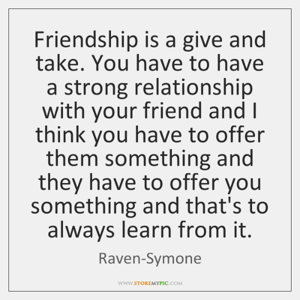 Friendship is a give and take. You have to have a strong ...