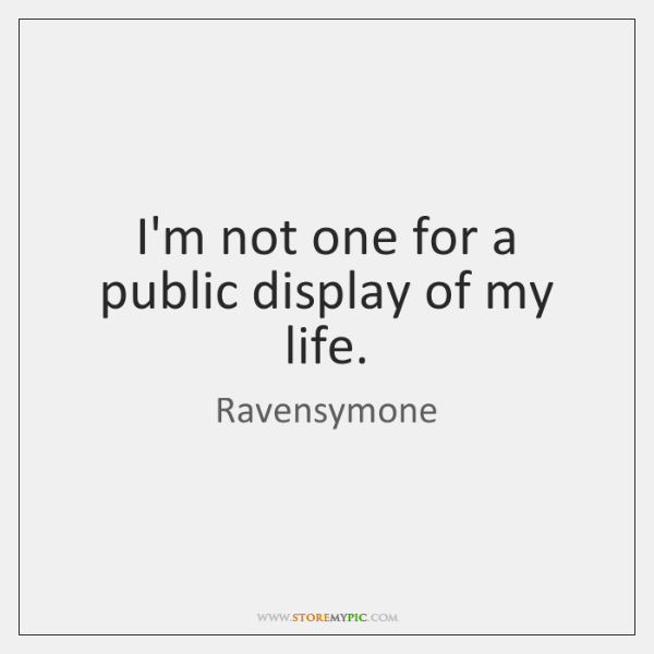 I'm not one for a public display of my life.