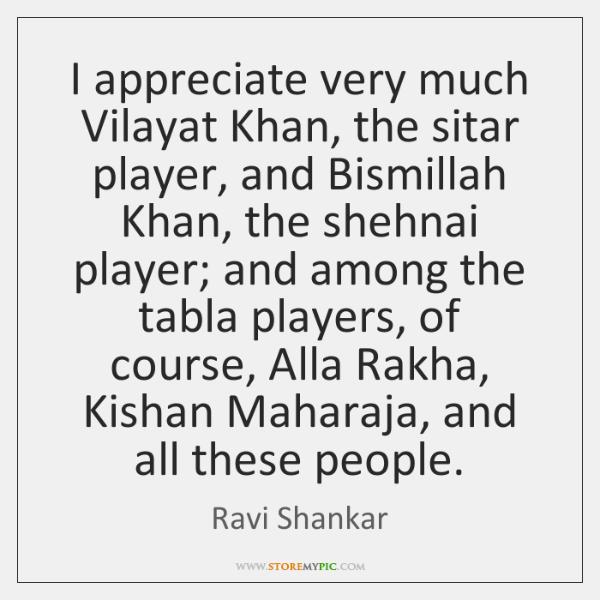 I appreciate very much Vilayat Khan, the sitar player, and Bismillah Khan, ...