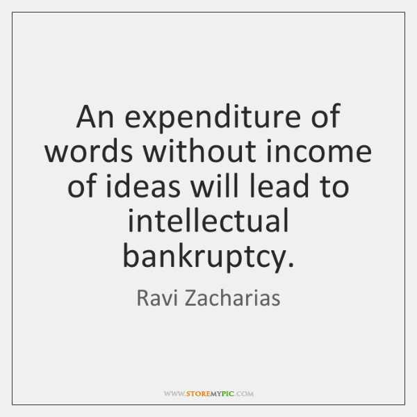 An expenditure of words without income of ideas will lead to intellectual ...