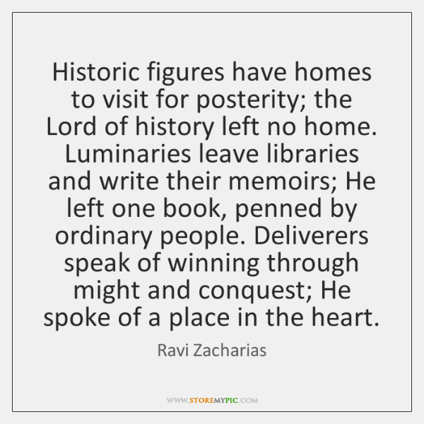 Historic figures have homes to visit for posterity; the Lord of history ...