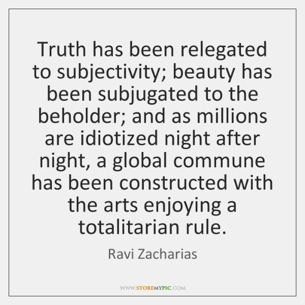 Truth has been relegated to subjectivity; beauty has been subjugated to the ...