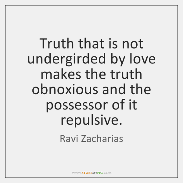 Truth that is not undergirded by love makes the truth obnoxious and ...