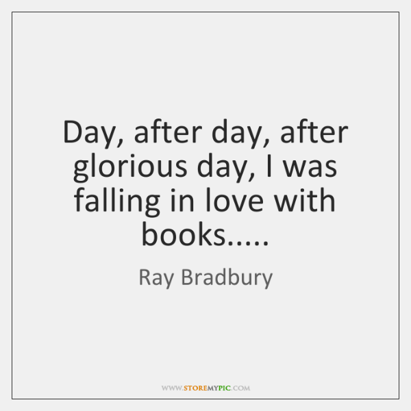 Day, after day, after glorious day, I was falling in love with ...