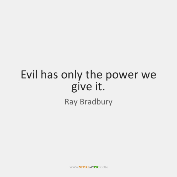 Evil has only the power we give it.