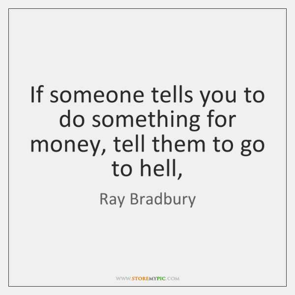 If someone tells you to do something for money, tell them to ...