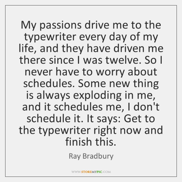 My passions drive me to the typewriter every day of my life, ...