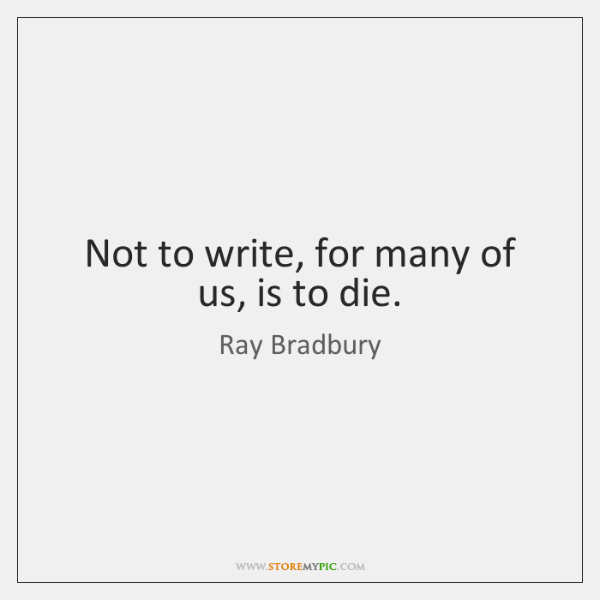 Not to write, for many of us, is to die.