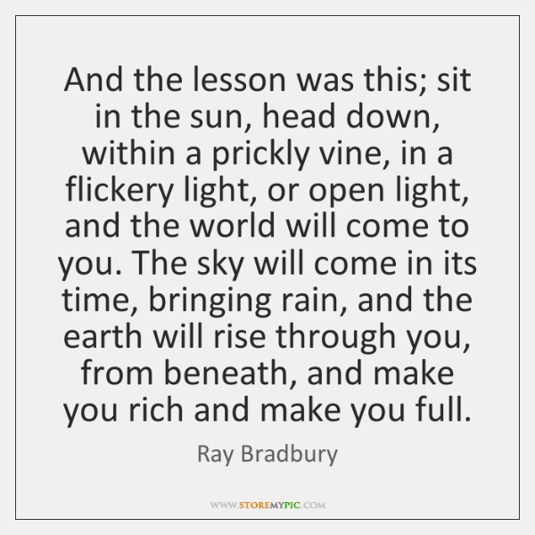 And the lesson was this; sit in the sun, head down, within ...