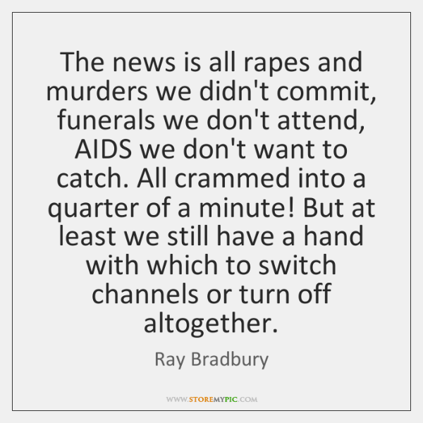 The news is all rapes and murders we didn't commit, funerals we ...