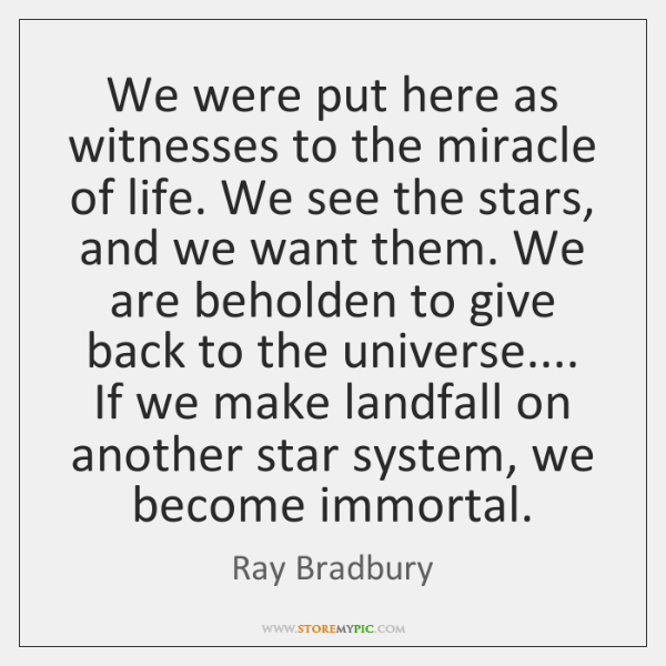 We were put here as witnesses to the miracle of life. We ...
