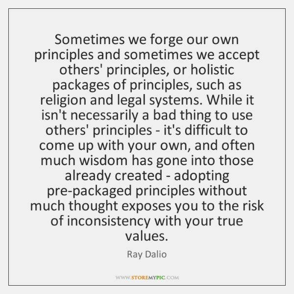 Sometimes we forge our own principles and sometimes we accept others' principles, ...