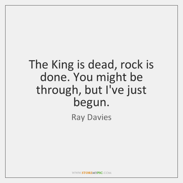 The King is dead, rock is done. You might be through, but ...