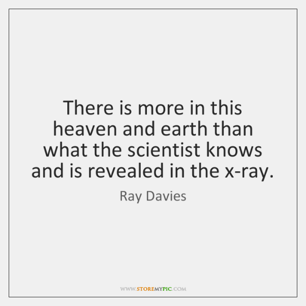 There is more in this heaven and earth than what the scientist ...