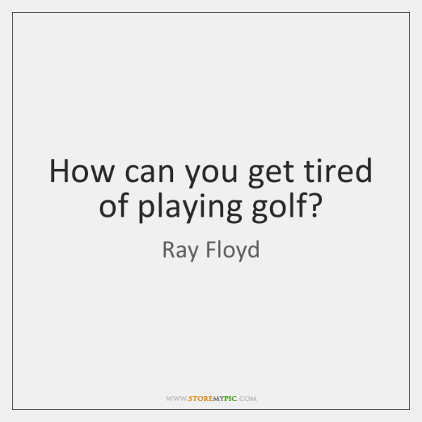 How can you get tired of playing golf?