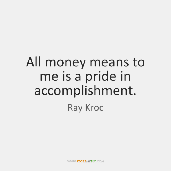 All money means to me is a pride in accomplishment.