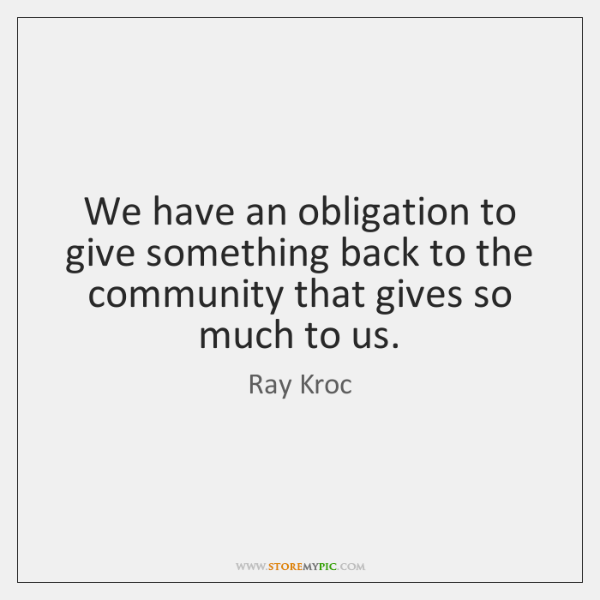 We have an obligation to give something back to the community that ...