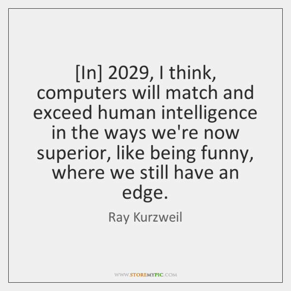 [In] 2029, I think, computers will match and exceed human intelligence in the ...