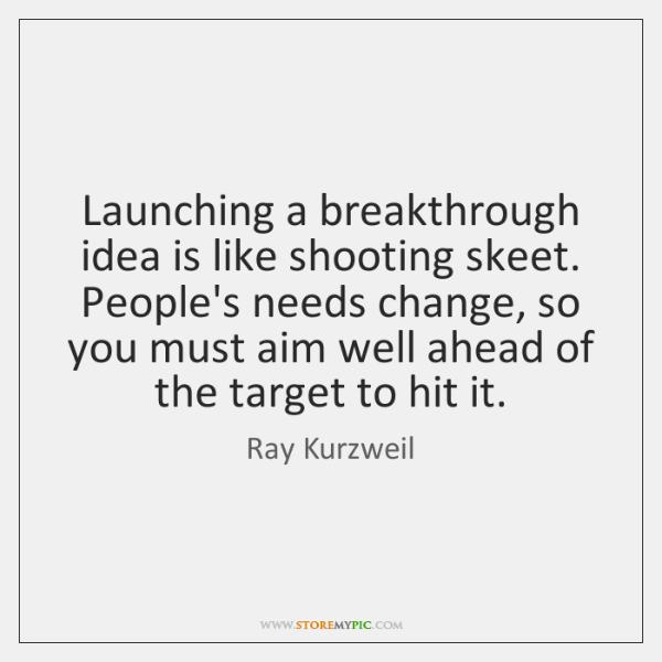 Launching a breakthrough idea is like shooting skeet. People's needs change, so ...