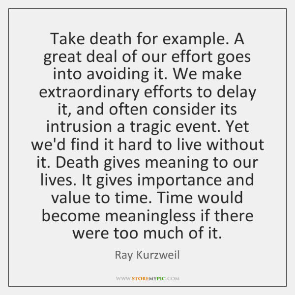 Take death for example. A great deal of our effort goes into ...