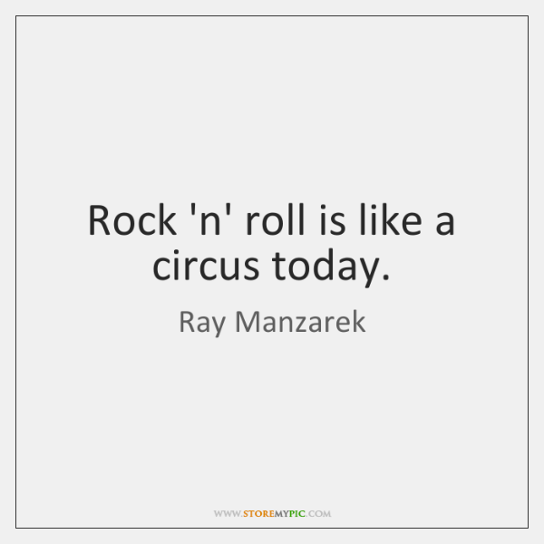 Rock 'n' roll is like a circus today.