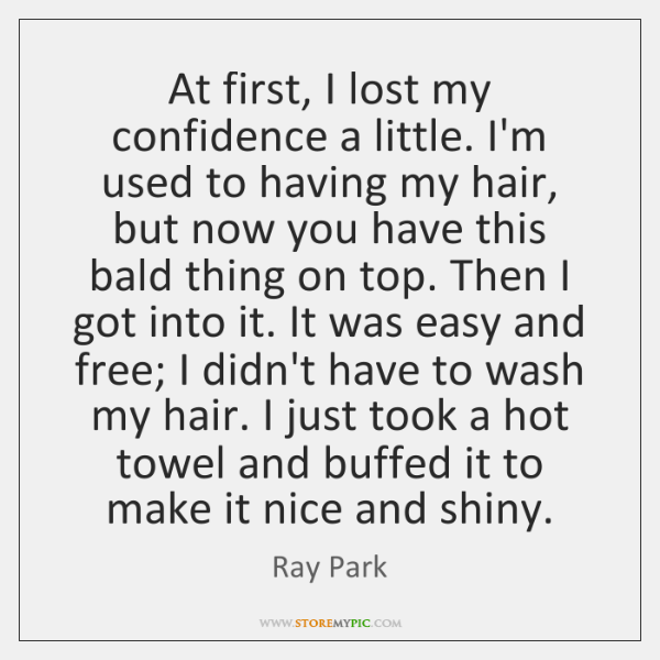 At first, I lost my confidence a little. I'm used to having ...