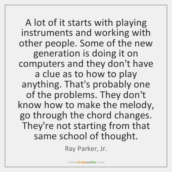 A lot of it starts with playing instruments and working with other ...