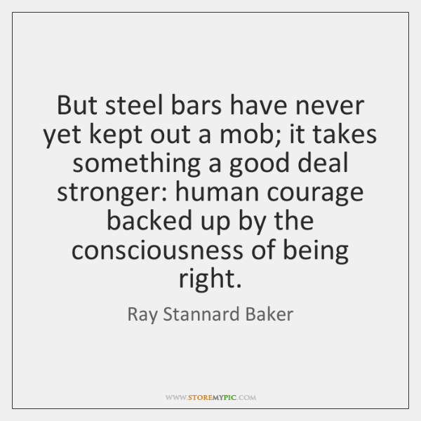 But steel bars have never yet kept out a mob; it takes ...