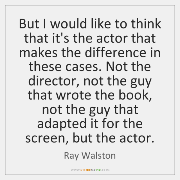 But I would like to think that it's the actor that makes ...