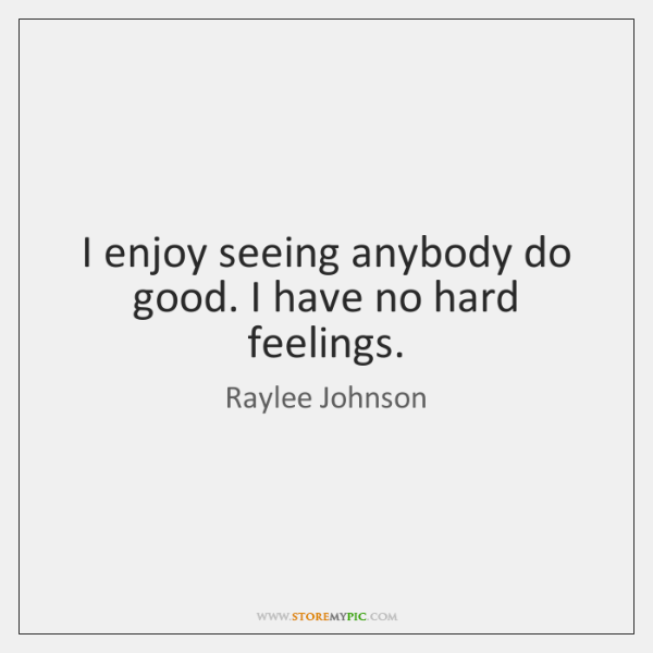 I enjoy seeing anybody do good. I have no hard feelings.