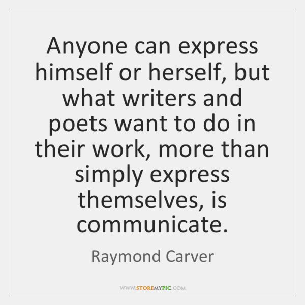 Anyone can express himself or herself, but what writers and poets want ...
