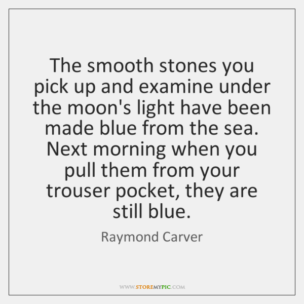 The smooth stones you pick up and examine under the moon's light ...