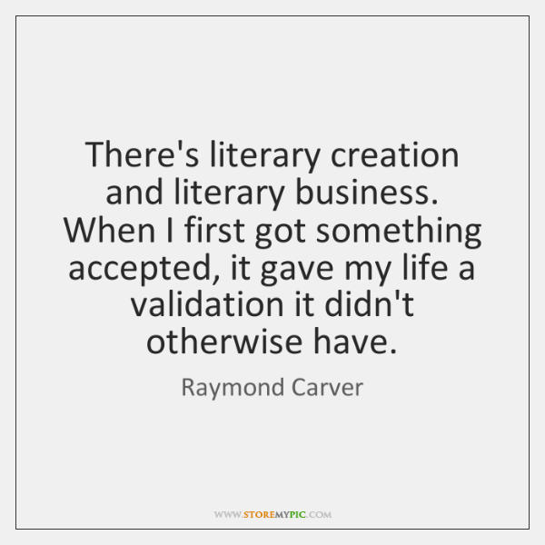 There's literary creation and literary business. When I first got something accepted, ...