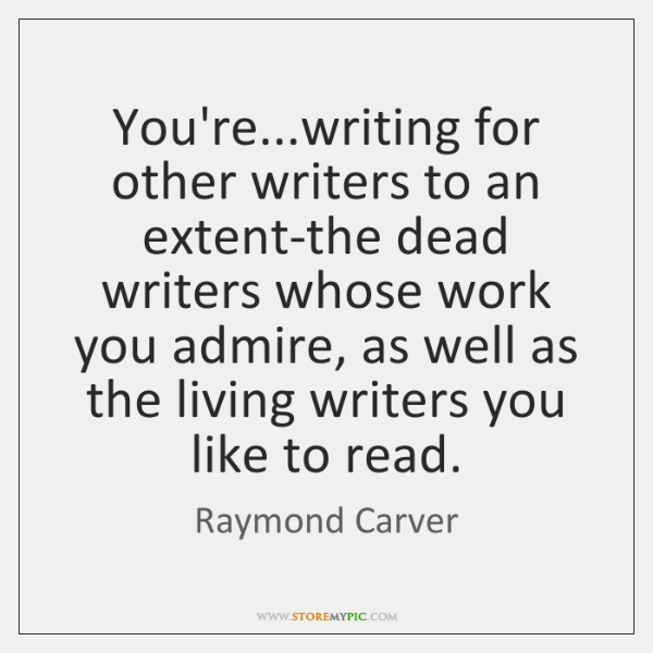 You're...writing for other writers to an extent-the dead writers whose work ...