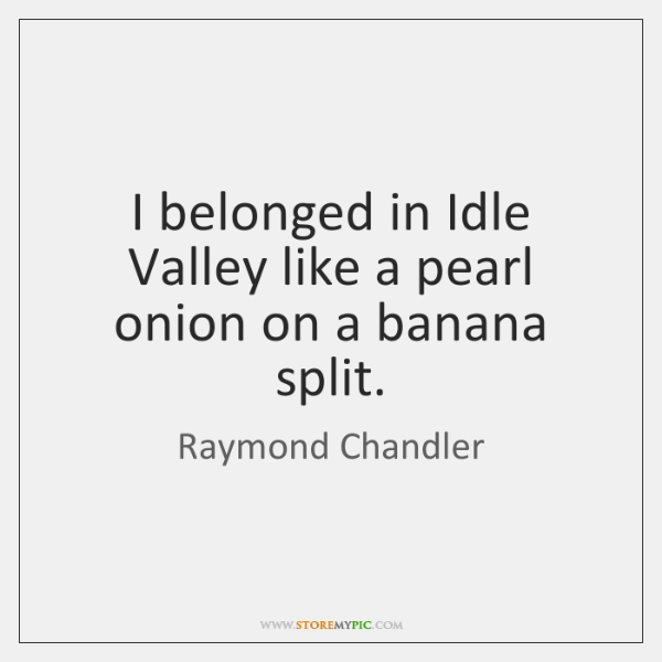 I belonged in Idle Valley like a pearl onion on a banana ...
